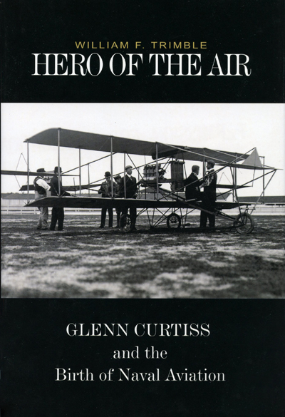 Hero of the Air: Glenn Curtiss and the birth of Naval Aviation by William A Trimble, jacket Chris Gamboa-Onarubia