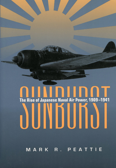 Sunburst: the rise of Japanese naval air power, 1909–1941 by Mark R. Peattie