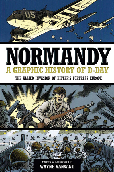 Normandy: a graphic history of D-Day the Allied invasion of Hitler's Fortress Europe by Wayne Vanshant with cover and art also by Wayne Vanshant