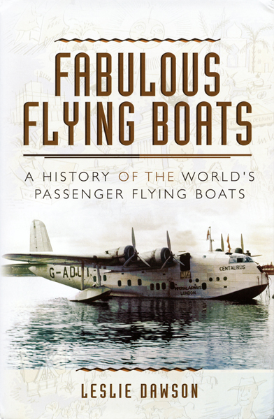 Fabulous Flying Boats: a history of the World's passenger flying boats, Leslie Dawson and jacket design by Jon Wilkinson (jacket front panel image of Centaurus courtesy of Adrian Meredith photography)