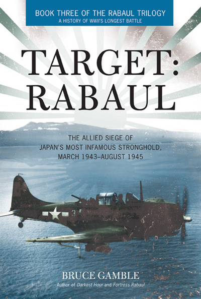Target: Rabaul the Allied siege of Japan's most infamous stronghold, March 1943–August 1945 by Bruce Gamble