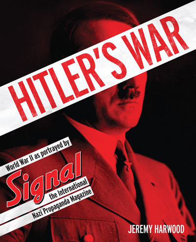 Hitler's War: World War II as portrayed by SIGNAL, the international Nazi Propaganda Machine by Jeremy Harwood