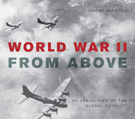 World War II from Above: an aerial view of the global conflict by Jeremy Harwood