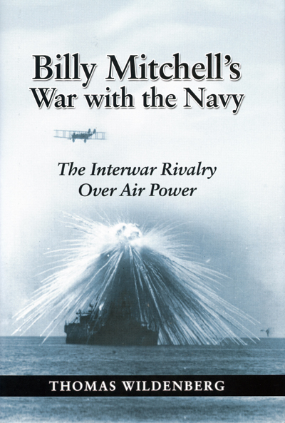 Billy Mitchell's War with the Navy: the interwar rivalry over Air Power by Thomas Wildenberg