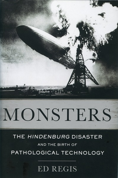 Monsters: the Hindenburg disaster and the birth of pathological technology by Ed Regis