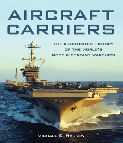 Aircraft Carriers: the Illustrated History of the World's Most Important Warship by Michael E. Haskew