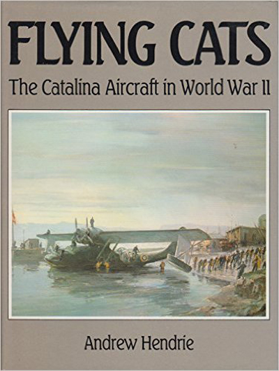 Flying Cats: the Catalina in World War II by Andrew Hendrie