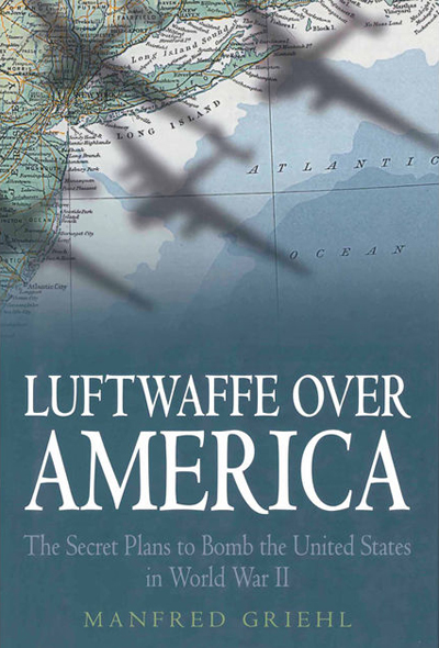 Luftwaffe Over America: the Secret Plans to Bomb the United States in World War II by Manfred Griehl with translation by Geoffrey Brooks