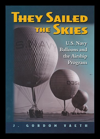 They Sailed the Skies: U.S. Navy Balloons and the Airship Program by J. Gordon Vaeth