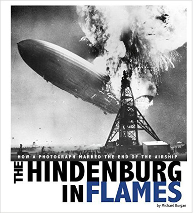 The Hindenburg in Flames: How a Photograph Marked the End of the Airship by Michael Burgan with Daniel Grossman