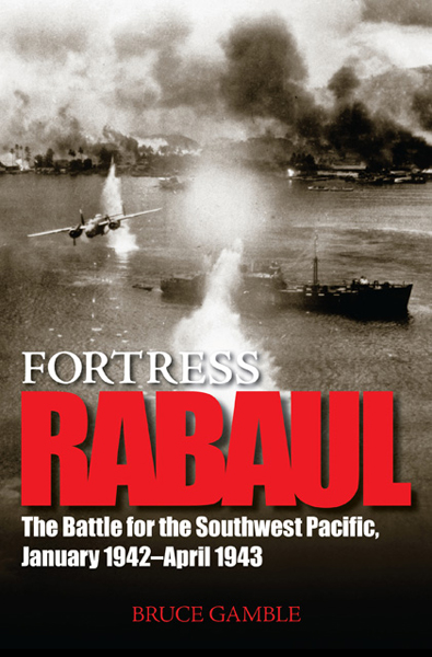 Fortress Rabaul: the Battle for the Southwest Pacific, January 1942–April 1943 by Bruce Gamble