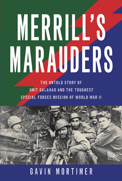 Merrill's Marauders: the untold story of Unit Galahad and the toughest Special Forces mission of World War II by Gavin Mortimer and cover design by Jason Gabbert