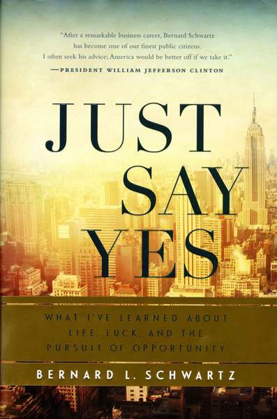 Just Say Yes: what I've learned about Life, Luck, and the Pursuit of Opportunity by Bernard L. Schwartz