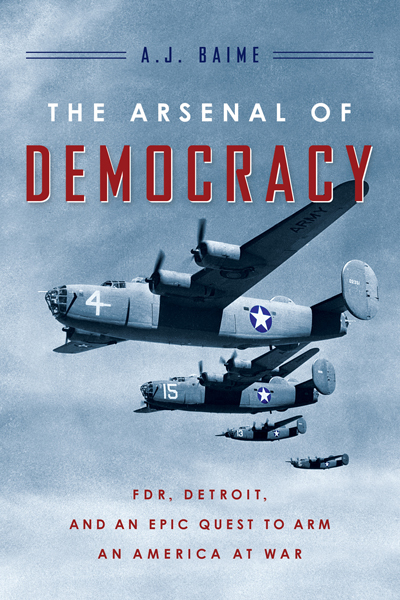 The Arsenal of Democracy: FDR, Detroit , and the epic quest to arm an America at war by A.J. Baime