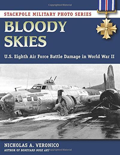Bloody Skies: U.S. Eighth Air Force Battle Damage in World War II by Nicholas A. Veronico