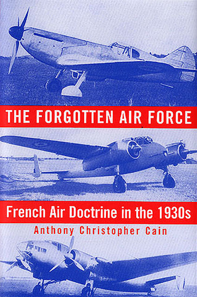 The Forgotten Air Force: French Air Doctrine in the 1930s by Anthony Christopher Cain