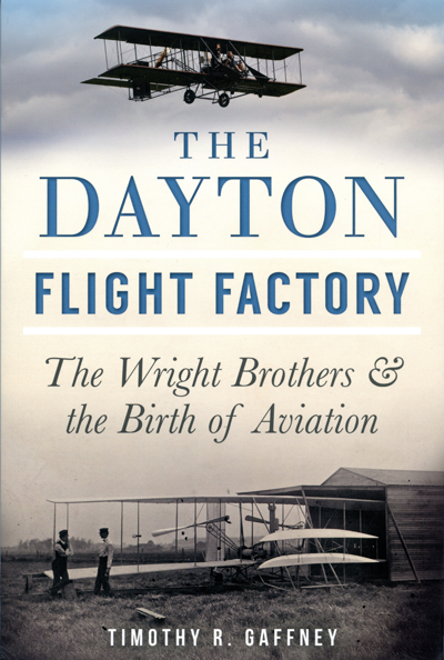 The Dayton Flight Factory: the Wright Brothers & the Birth of Aviation by Timothy R. Gaffney